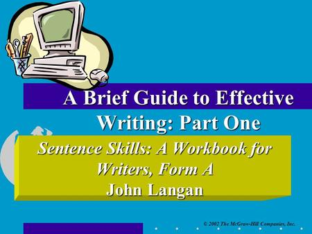© 2002 The McGraw-Hill Companies, Inc. Sentence Skills: A Workbook for Writers, Form A John Langan A Brief Guide to Effective Writing: Part One.
