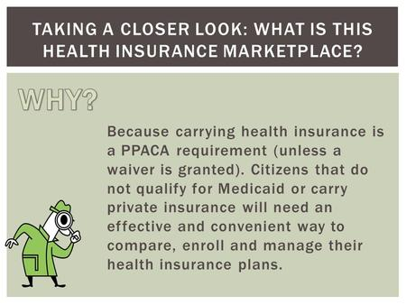 Because carrying health insurance is a PPACA requirement (unless a waiver is granted). Citizens that do not qualify for Medicaid or carry private insurance.