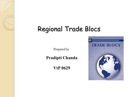 Regional Trade Blocs Prepared by Pradipti Chanda VtP 0629.