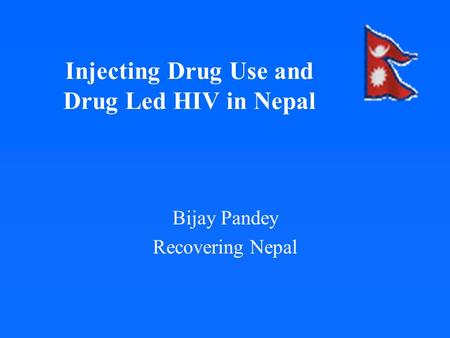 Injecting Drug Use and Drug Led HIV in Nepal Bijay Pandey Recovering Nepal.