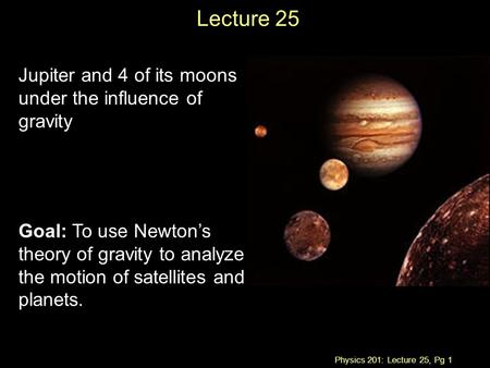 Physics 201: Lecture 25, Pg 1 Lecture 25 Jupiter and 4 of its moons under the influence of gravity Goal: To use Newton's theory of gravity to analyze the.