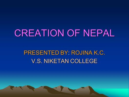 CREATION OF NEPAL PRESENTED BY: ROJINA K.C. V.S. NIKETAN COLLEGE.