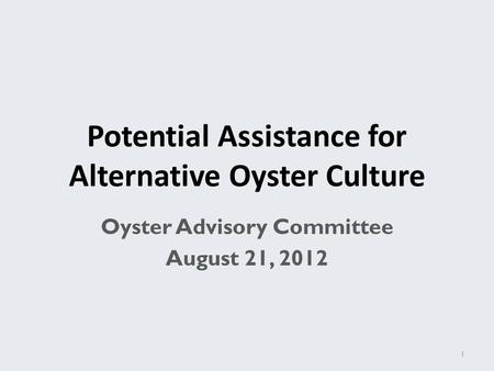 Potential Assistance for Alternative Oyster Culture Oyster Advisory Committee August 21, 2012 1.