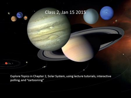 "Class 2, Jan 15 2015 Explore Topics in Chapter 2, Solar System, using lecture tutorials, interactive polling, and ""cartooning"""