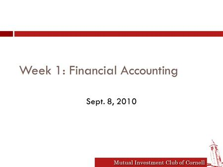 Mutual Investment Club of Cornell Week 1: Financial Accounting Sept. 8, 2010.