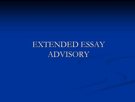 EXTENDED ESSAY ADVISORY. What does this session cover? Where you should be in the process now. Where you should be in the process now. What do you need.