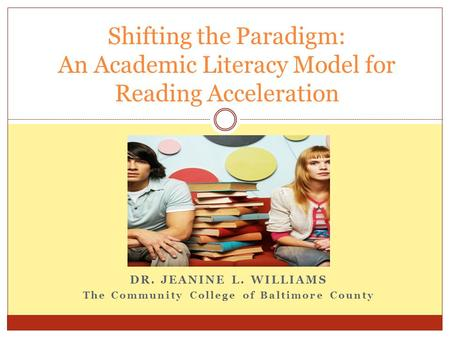 DR. JEANINE L. WILLIAMS The Community College of Baltimore County Shifting the Paradigm: An Academic Literacy Model for Reading Acceleration.