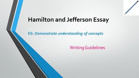 Hamilton and Jefferson Essay ES: Demonstrate understanding of concepts Writing Guidelines.