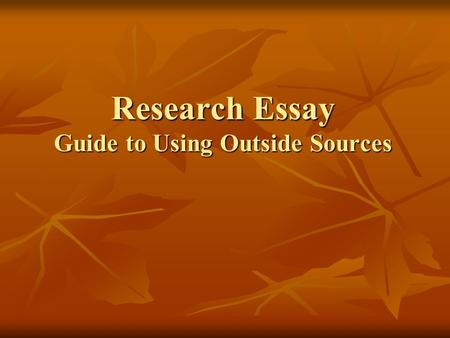 Research Essay Guide to Using Outside Sources. Where should I begin? What should I be looking FOR? First, educate yourself! First, educate yourself! Gather.