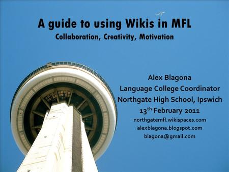 A guide to using Wikis in MFL Collaboration, Creativity, Motivation Alex Blagona Language College Coordinator Northgate High School, Ipswich 13 th February.