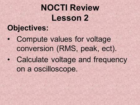 NOCTI Review Lesson 2 Objectives: Compute values for voltage conversion (RMS, peak, ect). Calculate voltage and frequency on a oscilloscope.