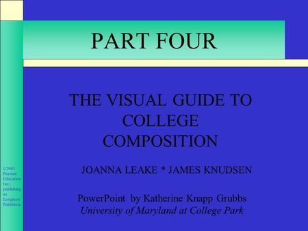 ©2003 Pearson Education Inc., publishing as Longman Publishers. PART FOUR THE VISUAL GUIDE TO COLLEGE COMPOSITION JOANNA LEAKE * JAMES KNUDSEN PowerPoint.
