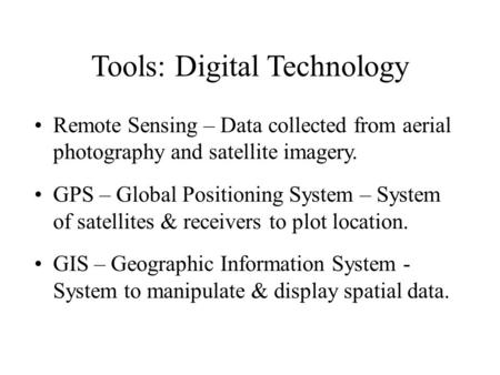 Tools: Digital Technology Remote Sensing – Data collected from aerial photography and satellite imagery. GPS – Global Positioning System – System of satellites.