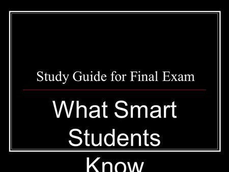 Study Guide for Final Exam What Smart Students Know.