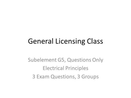 General Licensing Class Subelement G5, Questions Only Electrical Principles 3 Exam Questions, 3 Groups.