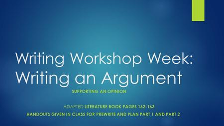 Writing Workshop Week: Writing an Argument SUPPORTING AN OPINION ADAPTED LITERATURE BOOK PAGES 162-163 HANDOUTS GIVEN IN CLASS FOR PREWRITE AND PLAN PART.