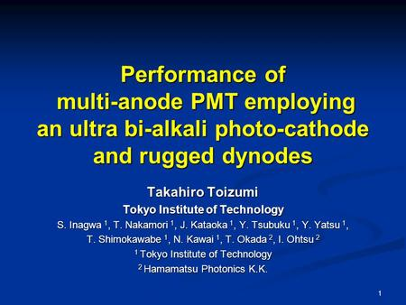 1 Performance of multi-anode PMT employing an ultra bi-alkali photo-cathode and rugged dynodes Takahiro Toizumi Tokyo Institute of Technology S. Inagwa.