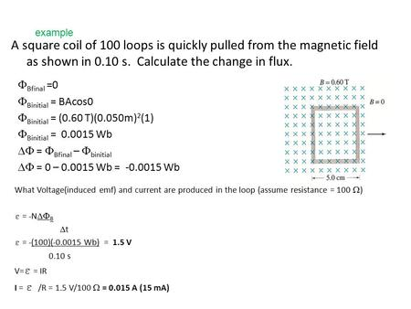 Example A square coil of 100 loops is quickly pulled from the magnetic field as shown in 0.10 s. Calculate the change in flux. FBfinal =0 FBinitial =