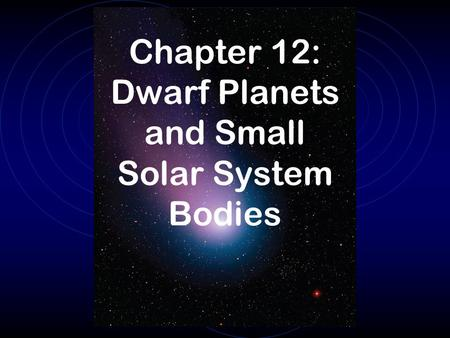 Chapter 12: Dwarf Planets and Small Solar System Bodies.