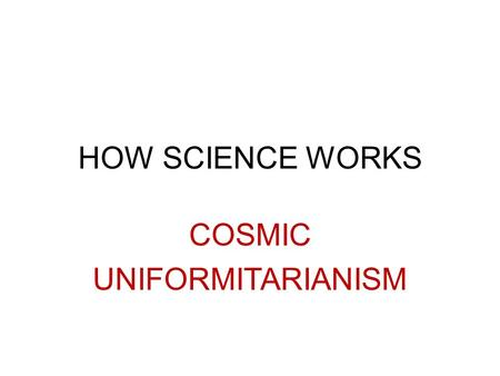 HOW SCIENCE WORKS COSMIC UNIFORMITARIANISM. In geology…… UNIFORMITARIANISM is the assumption that the processes we observe today are the same that occurred.
