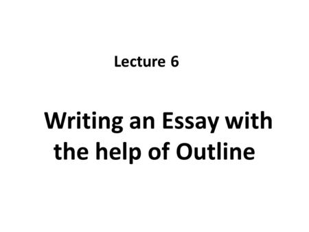 Writing an Essay with the help of Outline Lecture 6.