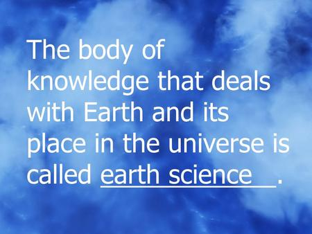 The body of knowledge that deals with Earth and its place in the universe is called earth science	.