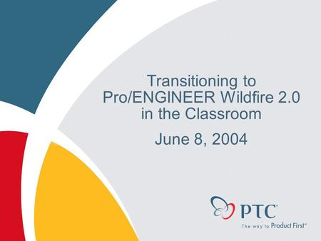 Transitioning to Pro/ENGINEER Wildfire 2.0 in the Classroom June 8, 2004.