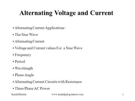 Kashif Bashirwww.kashifpaf.greatnow.com1 Alternating Voltage and Current Alternating Current Applications: The Sine Wave Alternating Current Voltage and.