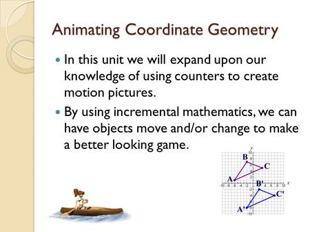 Animating Coordinate Geometry In this unit we will expand upon our knowledge of using counters to create motion pictures. By using incremental mathematics,
