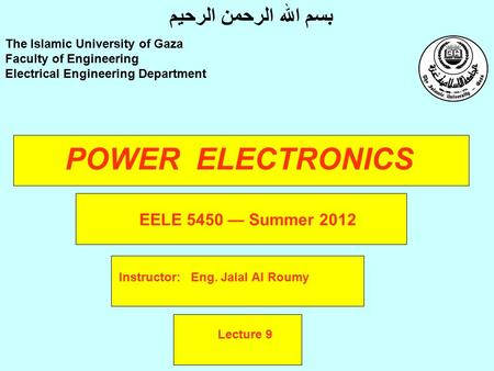 POWER ELECTRONICS Instructor: Eng. Jalal Al Roumy The Islamic University of Gaza Faculty of Engineering Electrical Engineering Department بسم الله الرحمن.