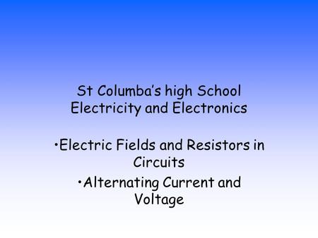 St Columba's high School Electricity and Electronics Electric Fields and Resistors in Circuits Alternating Current and Voltage.