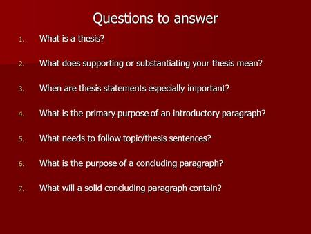 Questions to answer 1. What is a thesis? 2. What does supporting or substantiating your thesis mean? 3. When are thesis statements especially important?