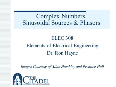 Complex Numbers, Sinusoidal Sources & Phasors ELEC 308 Elements of Electrical Engineering Dr. Ron Hayne Images Courtesy of Allan Hambley and Prentice-Hall.