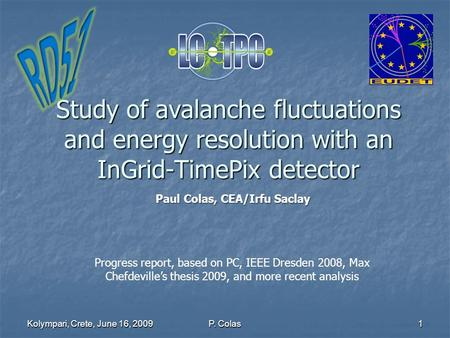 Kolympari, Crete, June 16, 20091 Study of avalanche fluctuations and energy resolution with an InGrid-TimePix detector P. Colas Progress report, based.