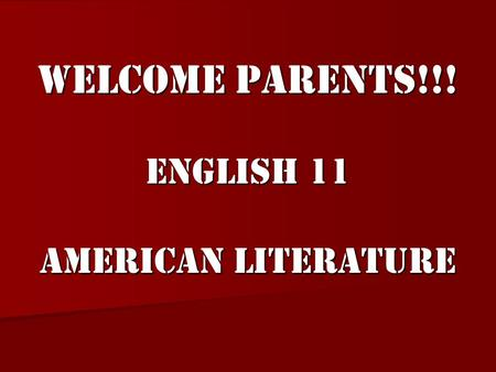 Welcome Parents!!! English 11 American Literature.