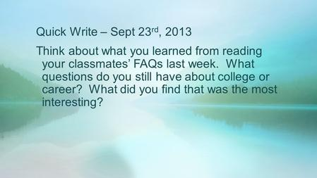 Quick Write – Sept 23 rd, 2013 Think about what you learned from reading your classmates' FAQs last week. What questions do you still have about college.