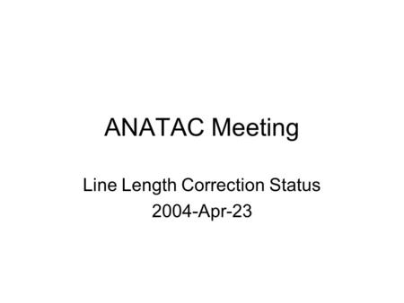 ANATAC Meeting Line Length Correction Status 2004-Apr-23.