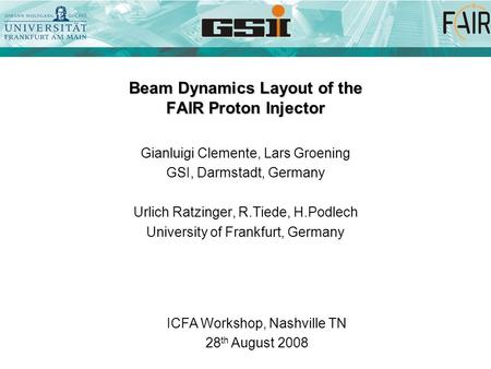 Beam Dynamics Layout of the FAIR Proton Injector Gianluigi Clemente, Lars Groening GSI, Darmstadt, Germany Urlich Ratzinger, R.Tiede, H.Podlech University.