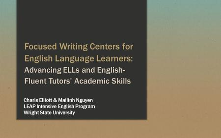 Focused Writing Centers for English Language Learners: Advancing ELLs and English- Fluent Tutors' Academic Skills Charis Elliott & Mailinh Nguyen LEAP.