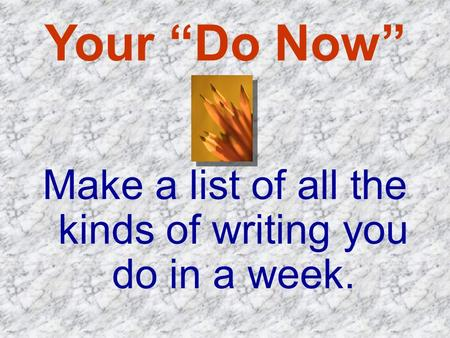 "Your ""Do Now"" Make a list of all the kinds of writing you do in a week."