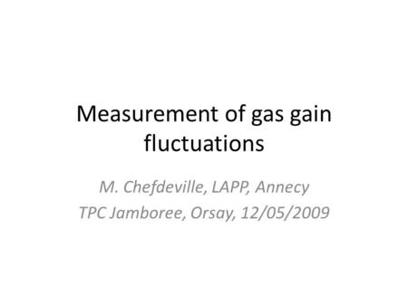 Measurement of gas gain fluctuations M. Chefdeville, LAPP, Annecy TPC Jamboree, Orsay, 12/05/2009.