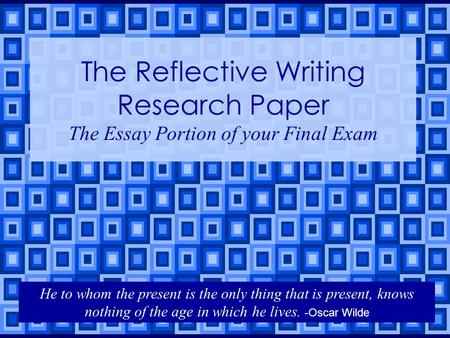 The Reflective Writing Research Paper The Essay Portion of your Final Exam He to whom the present is the only thing that is present, knows nothing of the.