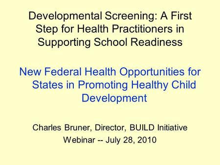 Developmental Screening: A First Step for Health Practitioners in Supporting School Readiness New Federal Health Opportunities for States in Promoting.