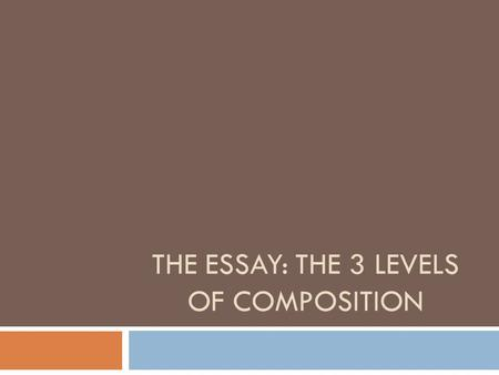 THE ESSAY: THE 3 LEVELS OF COMPOSITION. AN OVERVIEW OF THE 3 LEVELS  I. LEVEL ONE = MOST THEORETICAL (INCLUDES YOUR THESIS)  II. LEVEL TWO = DEFINED.