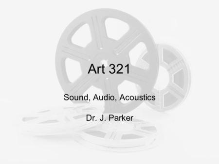 Art 321 Sound, Audio, Acoustics Dr. J. Parker. Sound What we hear as sound is caused by rapid changes in air pressure! It is thought of as a wave, but.