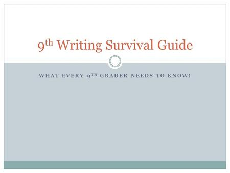 WHAT EVERY 9 TH GRADER NEEDS TO KNOW! 9 th Writing Survival Guide.