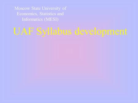 UAF Syllabus development Moscow State University of Economics, Statistics and Informatics (MESI)