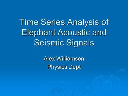 Time Series Analysis of Elephant Acoustic and Seismic Signals Alex Williamson Physics Dept.
