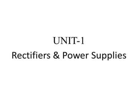 UNIT-1 Rectifiers & Power Supplies. Rectifier A rectifier is an electrical device that converts alternating current (AC), which periodically reverses.