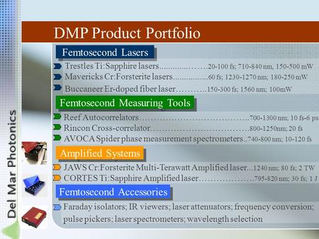 DMP Product Portfolio Femtosecond Lasers Trestles Ti:Sapphire lasers.............……. 20-100 fs; 710-840 nm, 150-500 mW Mavericks Cr:Forsterite lasers................